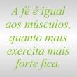 A fé é igual aos musculos, quanto mais exercita mais forte fica.